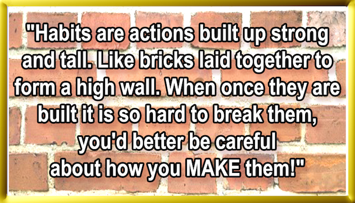 HABITS ARE ACTIONS, BUILT UP STRAIGHT AND TALL LIKE BRICKS LAID TOGETHER TO FORM A HIGH WALL. WHEN ONCE THEY ARE BUILT, IT IS SO HARD TO BREAK THEM, YOU'D BETTER BE CAREFUL, ABOUT HOW YOU MAKE THEM!