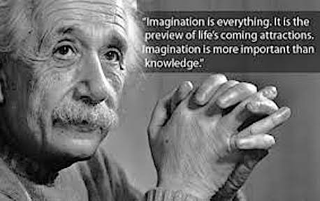 "Einstein said, ""Imagination is  everything. It is the preview of life's coming attractions.  Imagination is more important than knowledge."""